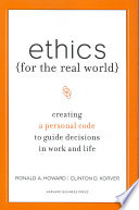 """Ethics for the Real World: Creating a Personal Code to Guide Decisions in Work and Life"" by Ronald Arthur Howard, Clinton D. Korver, Bill Birchard"