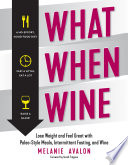"""What When Wine: Lose Weight and Feel Great with Paleo-Style Meals, Intermittent Fasting, and Wine"" by Melanie Avalon, Sarah Fragoso"