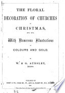 The Floral Decoration of Churches at Christmas  Etc  Etc  With Numerous Illustrations in Colours and Gold Book PDF