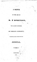 A Sketch of the Life of R P  Robinson  the Alleged Murderer of Helen Jewett  Containing Copious Extracts from His Journal