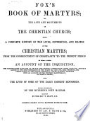 Fox's Book of Martyrs, Or, The Acts and Monuments of the Christian Church  : Being a Complete History of the Lives, Sufferings, and Deaths of the Christian Martyrs ... to which is Added an Account of the Inquisition ... with the Lives of Some of the Early Eminent Reformers