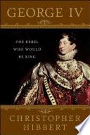 George IV: The Rebel Who Would Be King Pdf/ePub eBook
