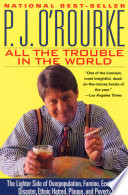 """All the Trouble in the World: The Lighter Side of Overpopulation, Famine, Ecological Disaster, Ethnic Hatred, Plague, and Poverty"" by P. J. O'Rourke"