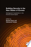 Building Security in the New States of Eurasia  Subregional Cooperation in the Former Soviet Space
