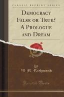Democracy False Or True  A Prologue and Dream  Classic Reprint  Book