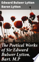 The Poetical Works of Sir Edward Bulwer Lytton  Bart  M P