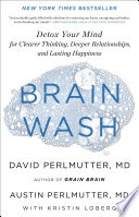 """Brain Wash: Detox Your Mind for Clearer Thinking, Deeper Relationships, and Lasting Happiness"" by Kristin Loberg, David Perlmutter, Austin Perlmutter"