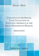 Catalogue Of The Special Loan Collection Of Scientific Apparatus At The South Kensington Museum Mdcclxxvi Classic Reprint