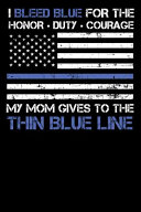 I Bleed Blue for the Honor, Duty, Courage My Mom Gives to the Thin Blue Line