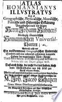 Atlas Homannianus illustratus das ist Geographische, Physicalische, Moralische, Politische und Historische Erklärung von achtzehen nach des seligen Herrn Johann Hübners Methode illuminirten Homannischen Universal-Charten ... versehen