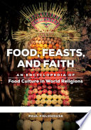 """Food, Feasts, and Faith: An Encyclopedia of Food Culture in World Religions [2 volumes]"" by Paul Fieldhouse"