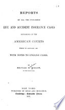 Reports of All the Published Life and Accident Insurance Cases  Cases determined in the American courts prior to January  1871 Book