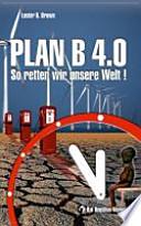 Plan B 4.0  : so retten wir unsere Welt!