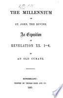 The Millennium Of St John The Divine An Exposition Of Revelation Xx 1 6 By An Old Curate S H P