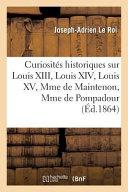 Curiosites Historiques Sur Louis XIII, Louis XIV, Louis XV, Mme de Maintenon, Mme de Pompadour