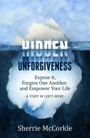 Hidden Unforgiveness: Expose it, Forgive One Another, and Empower Your Life