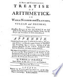 A New and Compendious Treatise of Arithmetick, in whole numbers and fractions, vulgar and decimal ... The second edition