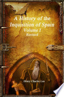 A History of the Inquisition of Spain - Volume I Revised