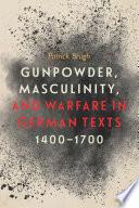 Gunpowder, Masculinity, and Warfare in German Texts, 1400-1700