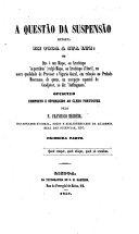 """A Questão da Suspensão, exposta em toda a sua luz: ou, que é um Bispo, ou Arcebispo """"in partibus"""" (vulgo Bispo, ou Arcebispo d'Anel), na mera qualidade de Provisor e Vigario Geral, em relação ao Prelado Diocesano, de quem, na accepção especial de coadjutor, se diz """"Suffraganeo."""" [In reference to the suspension of D. J. de Sousa Magalhães by G. Enriquez de Carvalho, Cardinal Patriarch of Lisbon.]"""