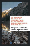 The Jerusalem Delivered of Torquato Tasso  Translated Into English Verse  in Two Volumes  Vol  I