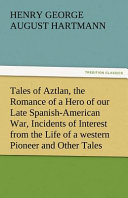 Tales Of Aztlan The Romance Of A Hero Of Our Late Spanish American War Incidents Of Interest From The Life Of A Western Pioneer And Other Tales