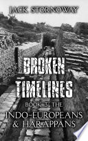 Broken Timelines   Book 3  The Indo Europeans and Harappans