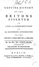 The genuine history of the Britons asserted: in a refutation of mr. MacPherson's Introduction to the history of Great Britain and Ireland