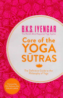 Core of the yoga sutras: the definitive guide to the philosophy of yoga / BKS Iyengar