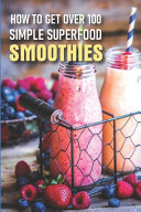 How To Get Over 100 Simple Superfood Smoothies