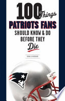 100 Things Patriots Fans Should Know and Do Before They Die Book