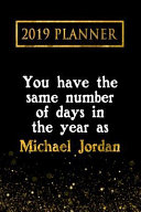2019 Planner: You Have the Same Number of Days in the Year as Michael Jordan: Michael Jordan 2019 Planner