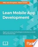 """Lean Mobile App Development: Apply Lean startup methodologies to develop successful iOS and Android apps"" by Mike van Drongelen, Adam Dennis, Richard Garabedian, Alberto Gonzalez, Aravind Krishnaswamy"