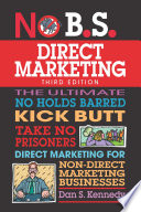 """No B.S. Direct Marketing: The Ultimate No Holds Barred Kick Butt Take No Prisoners Direct Marketing for Non-Direct Marketing Businesses"" by Dan S. Kennedy"