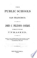 The public schools of San Francisco John C. Pelton's course in regard to the same unmasked. Result of the investigation of the charges against John C. Pelton by the committee of the Board of Education, June, 1865