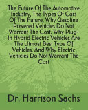 The Future Of The Automotive Industry The Types Of Cars Of The Future Why Gasoline Powered Vehicles Do Not Warrant The Cost Why Plug In Hybrid Electric Vehicles Are The Utmost Best Type Of Vehicles And Why Electric Vehicles Do Not Warrant The Cost
