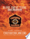 Blood  Sweat  Tears  and Prayers  Firefighting and EMS from Some of the Toughest Streets in America
