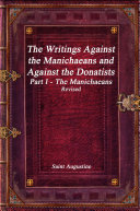 The Writings Against the Manichaeans and Against the Donatists Part I - The Manichaeans Revised