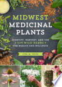 """Midwest Medicinal Plants: Identify, Harvest, and Use 109 Wild Herbs for Health and Wellness"" by Lisa M. Rose"