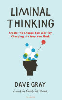 Liminal Thinking: Create the Change You Want by Changing the Way You ...