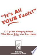 It's All Your Fault  : 12 Tips for Managing People Who Blame Others for Everything