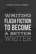 Flash Fiction Journal - Writing Flash Fiction to Become a Better Writer