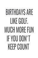 Birthdays Are Like Golf Much More Fun If You Don T Keep Count