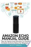 Amazon Echo Manual Guide   Top 30 Hacks And Secrets To Master Amazon Echo   Alexa For Beginners