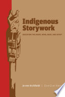 """Indigenous Storywork: Educating the Heart, Mind, Body, and Spirit"" by Jo-Ann Archibald"