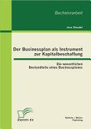 Der Businessplan als Instrument zur Kapitalbeschaffung: Die wesentlichen Bestandteile eines Businessplanes