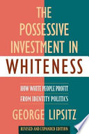 """""""The Possessive Investment in Whiteness: How White People Profit from Identity Politics, Revised and Expanded Edition"""" by George Lipsitz"""