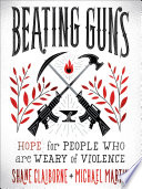 """""""Beating Guns: Hope for People Who Are Weary of Violence"""" by Shane Claiborne, Michael Martin"""