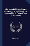 The Loot of Cities  Being the Adventures of a Millionaire in Search of Joy  a Fantasia  and Other Stories