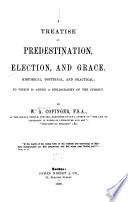 A Treatise on Predestination  Election  and Grace  Historical  Doctrinal  and Practical